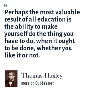 Thomas Huxley: Perhaps the most valuable result of all education is the ability to make yourself do the thing you have to do, when it ought to be done, whether you like it or not.