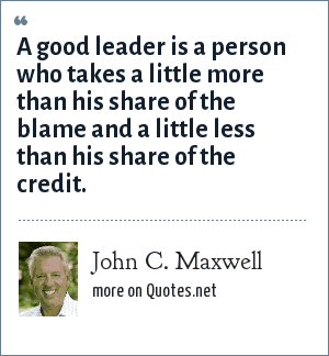 John C. Maxwell: A good leader is a person who takes a little more than his share of the blame and a little less than his share of the credit.