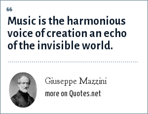 Giuseppe Mazzini: Music is the harmonious voice of creation an echo of the invisible world.