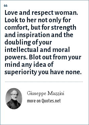 Giuseppe Mazzini: Love and respect woman. Look to her not only for comfort, but for strength and inspiration and the doubling of your intellectual and moral powers. Blot out from your mind any idea of superiority you have none.