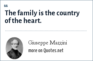 Giuseppe Mazzini: The family is the country of the heart.