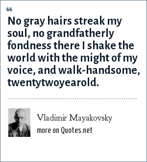 Vladimir Mayakovsky: No gray hairs streak my soul, no grandfatherly fondness there I shake the world with the might of my voice, and walk-handsome, twentytwoyearold.