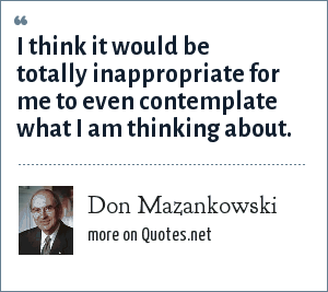 Don Mazankowski: I think it would be totally inappropriate for me to even contemplate what I am thinking about.