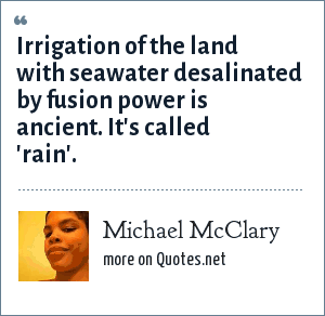 Michael McClary: Irrigation of the land with seawater desalinated by fusion power is ancient. It's called 'rain'.