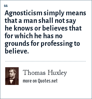 Thomas Huxley: Agnosticism simply means that a man shall not say he knows or believes that for which he has no grounds for professing to believe.