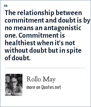 Rollo May: The relationship between commitment and doubt is by no means an antagonistic one. Commitment is healthiest when it's not without doubt but in spite of doubt.