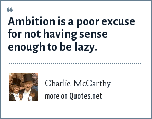 Charlie McCarthy: Ambition is a poor excuse for not having sense enough to be lazy.