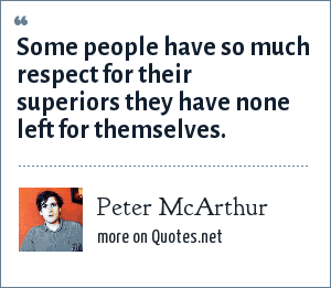 Peter McArthur: Some people have so much respect for their superiors they have none left for themselves.