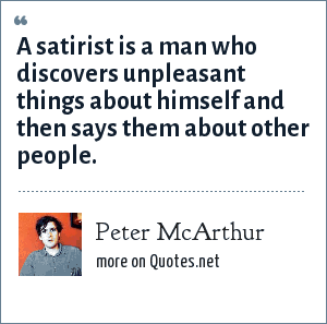 Peter McArthur: A satirist is a man who discovers unpleasant things about himself and then says them about other people.