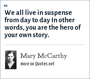 Mary McCarthy: We all live in suspense from day to day In other words, you are the hero of your own story.