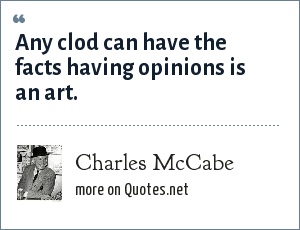 Charles McCabe: Any clod can have the facts having opinions is an art.