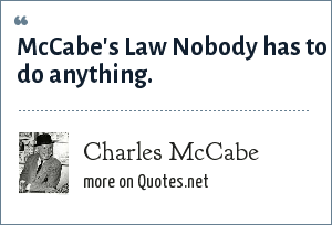 Charles McCabe: McCabe's Law Nobody has to do anything.