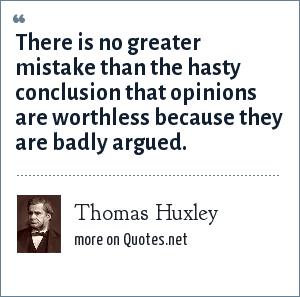 Thomas Huxley: There is no greater mistake than the hasty conclusion that opinions are worthless because they are badly argued.