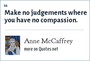 Anne McCaffrey: Make no judgements where you have no compassion.