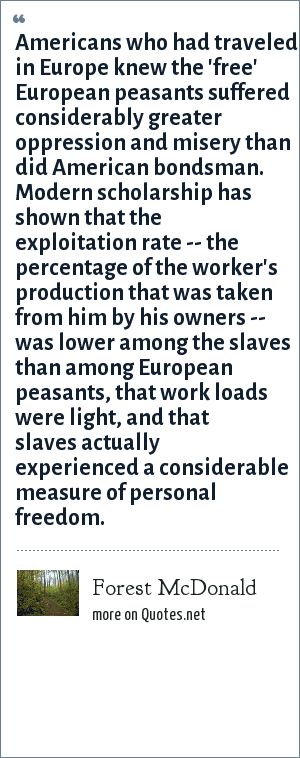 Forest McDonald: Americans who had traveled in Europe knew the 'free' European peasants suffered considerably greater oppression and misery than did American bondsman. Modern scholarship has shown that the exploitation rate -- the percentage of the worker's production that was taken from him by his owners -- was lower among the slaves than among European peasants, that work loads were light, and that slaves actually experienced a considerable measure of personal freedom.