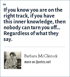 Barbara McClintock: If you know you are on the right track, if you have this inner knowledge, then nobody can turn you off... Regardless of what they say.