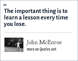 John McEnroe: The important thing is to learn a lesson every time you lose.
