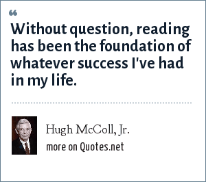 Hugh McColl, Jr.: Without question, reading has been the foundation of whatever success I've had in my life.