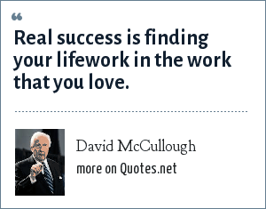 David McCullough: Real success is finding your lifework in the work that you love.