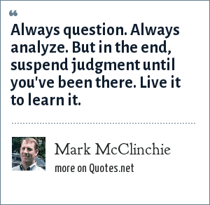 Mark McClinchie: Always question. Always analyze. But in the end, suspend judgment until you've been there. Live it to learn it.