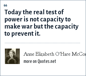 Anne Elizabeth O'Hare McCormick: Today the real test of power is not capacity to make war but the capacity to prevent it.