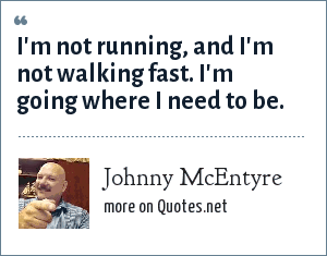 Johnny McEntyre: I'm not running, and I'm not walking fast. I'm going where I need to be.