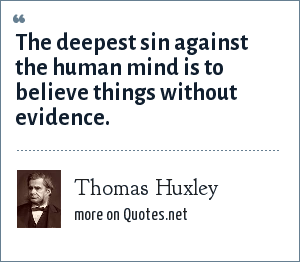 Thomas Huxley: The deepest sin against the human mind is to believe things without evidence.