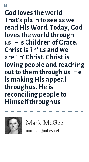 Mark McGee: God loves the world. That's plain to see as we read His Word. Today, God loves the world through us, His Children of Grace. Christ is 'in' us and we are 'in' Christ. Christ is loving people and reaching out to them through us. He is making His appeal through us. He is reconciling people to Himself through us
