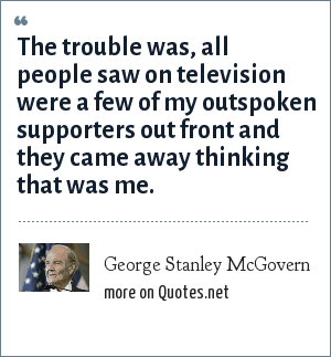 George Stanley McGovern: The trouble was, all people saw on television were a few of my outspoken supporters out front and they came away thinking that was me.