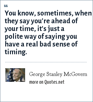 George Stanley McGovern: You know, sometimes, when they say you're ahead of your time, it's just a polite way of saying you have a real bad sense of timing.