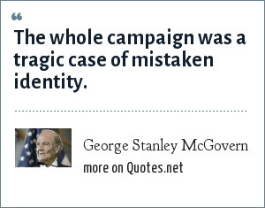 George Stanley McGovern: The whole campaign was a tragic case of mistaken identity.