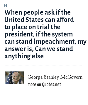 George Stanley McGovern: When people ask if the United States can afford to place on trial the president, if the system can stand impeachment, my answer is, Can we stand anything else