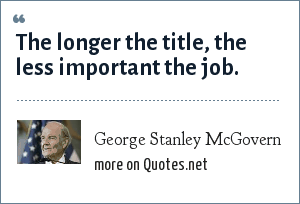 George Stanley McGovern: The longer the title, the less important the job.