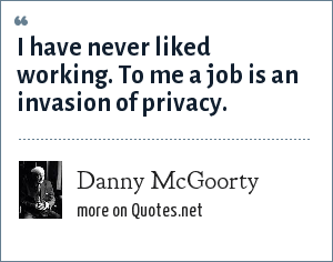Danny McGoorty: I have never liked working. To me a job is an invasion of privacy.