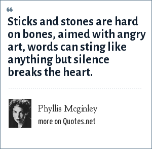Phyllis Mcginley: Sticks and stones are hard on bones, aimed with angry art, words can sting like anything but silence breaks the heart.