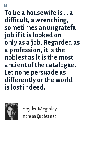 Phyllis Mcginley: To be a housewife is ... a difficult, a wrenching, sometimes an ungrateful job if it is looked on only as a job. Regarded as a profession, it is the noblest as it is the most ancient of the catalogue. Let none persuade us differently or the world is lost indeed.