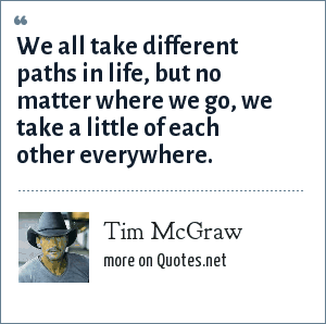 Tim McGraw: We all take different paths in life, but no matter where we go, we take a little of each other everywhere.