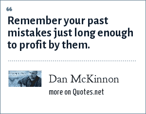 Dan McKinnon: Remember your past mistakes just long enough to profit by them.