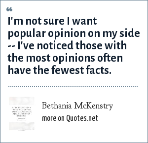 Bethania McKenstry: I'm not sure I want popular opinion on my side -- I've noticed those with the most opinions often have the fewest facts.