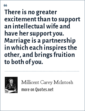 Millicent Carey McIntosh: There is no greater excitement than to support an intellectual wife and have her support you. Marriage is a partnership in which each inspires the other, and brings fruition to both of you.