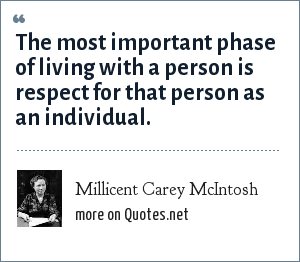 Millicent Carey McIntosh: The most important phase of living with a person is respect for that person as an individual.