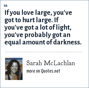 Sarah McLachlan: If you love large, you've got to hurt large. If you've got a lot of light, you've probably got an equal amount of darkness.