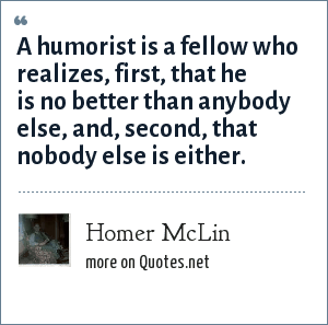 Homer McLin: A humorist is a fellow who realizes, first, that he is no better than anybody else, and, second, that nobody else is either.