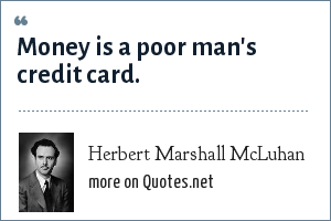 Herbert Marshall McLuhan: Money is a poor man's credit card.