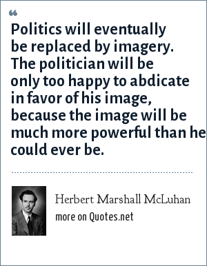 Herbert Marshall McLuhan: Politics will eventually be replaced by imagery. The politician will be only too happy to abdicate in favor of his image, because the image will be much more powerful than he could ever be.