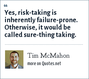 Tim McMahon: Yes, risk-taking is inherently failure-prone. Otherwise, it would be called sure-thing taking.