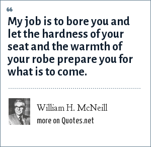 William H. McNeill: My job is to bore you and let the hardness of your seat and the warmth of your robe prepare you for what is to come.