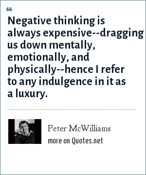 Peter McWilliams: Negative thinking is always expensive--dragging us down mentally, emotionally, and physically--hence I refer to any indulgence in it as a luxury.