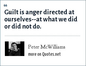 Peter McWilliams: Guilt is anger directed at ourselves--at what we did or did not do.