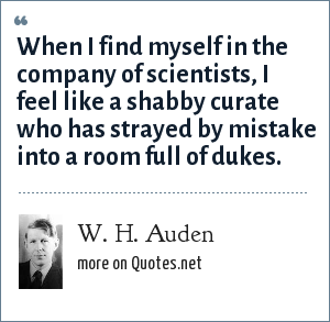 W. H. Auden: When I find myself in the company of scientists, I feel like a shabby curate who has strayed by mistake into a room full of dukes.